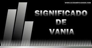 Significado de Vania nombre femenino de origen Hebreo