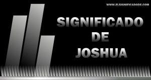 Significado de Joshua nombre masculino de origen hebreo
