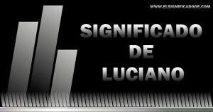 Significado de Luciano nombre masculino de origen latín