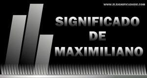 Significado de Maximiliano nombre masculino de origen Latín